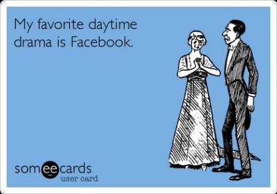 My favorite daytime drama is Facebook.