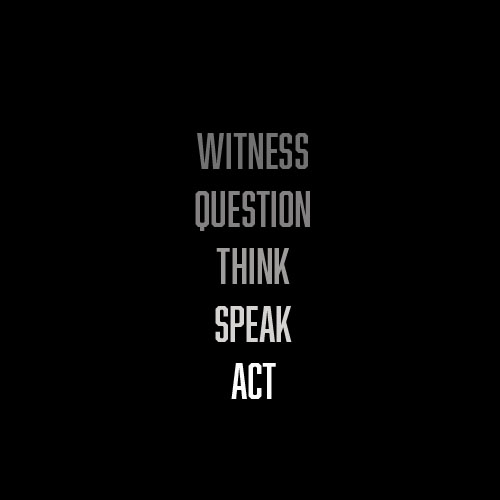 "A column of greyscale all-caps text on black, reading ""witness question think speak act"""