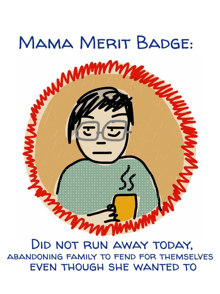 Mama Merit Badge doodle by Lisa Hsia: Did not run away today, abandoning family to fend for themselves even though she wanted to